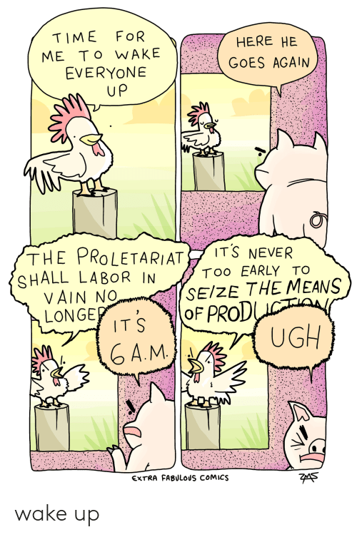 proletariat: TIME FOR  ME To WAKE  EVERYONE  HERE HE  GOES AGAIN  up  THE PROLETARIAT İTŠ NEVER  SHALL LABOR IN  Too EARLY TO  SEIZE THE MEANS  VAIN No  LONGE  TS OF PROD  A.M  UGH  EXTRA FABULOUS COMICS  7eA5 wake up
