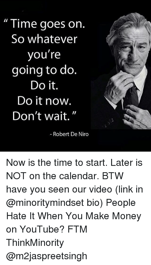 "Memes, Money, and youtube.com: Time goes on  So whatever  you're  going to do.  Do it.  Do it now  Don't wait.""  Robert De Niro Now is the time to start. Later is NOT on the calendar. BTW have you seen our video (link in @minoritymindset bio) People Hate It When You Make Money on YouTube? FTM ThinkMinority @m2jaspreetsingh"