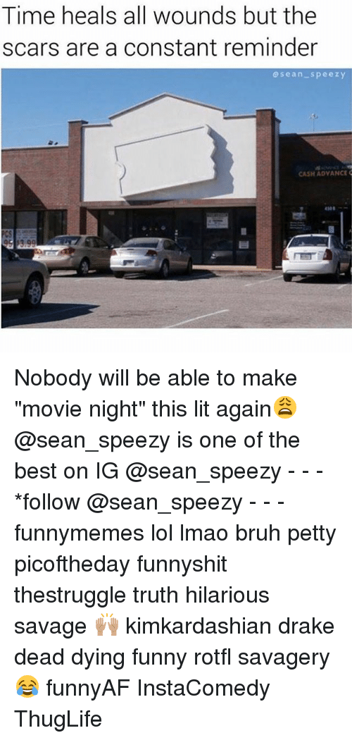 "Bruh, Drake, and Funny: Time heals all wounds but the  scars are a constant reminder  sean-speezy  CASH ADVANCE Nobody will be able to make ""movie night"" this lit again😩 @sean_speezy is one of the best on IG @sean_speezy - - - *follow @sean_speezy - - - funnymemes lol lmao bruh petty picoftheday funnyshit thestruggle truth hilarious savage 🙌🏽 kimkardashian drake dead dying funny rotfl savagery 😂 funnyAF InstaComedy ThugLife"