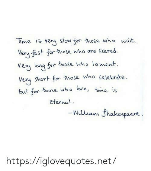 celebrate: Time is ven Slow for those who wait.  Very fast for those who are Scared.  very long for tnose who lament.  Very short for those who celebrate.  But for those who love, hme is  eternal.  - wullam fhakespeare. https://iglovequotes.net/