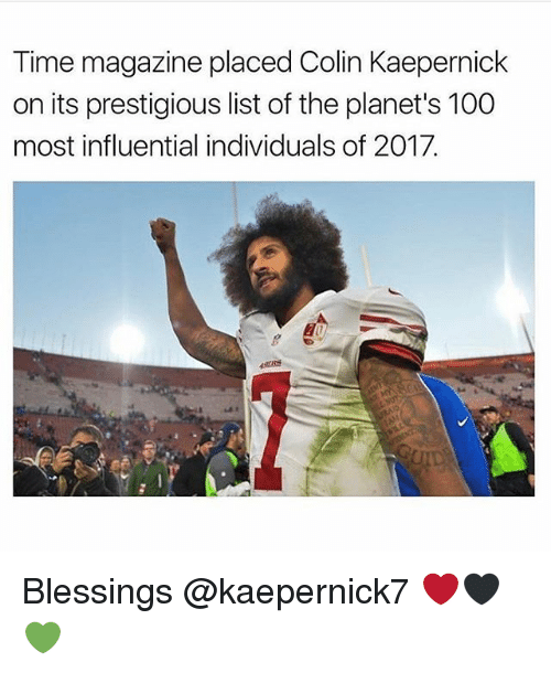 time magazine: Time magazine placed Colin Kaepernick  on its prestigious list of the planet's 100  most influential individuals of 2017. Blessings @kaepernick7 ❤️🖤💚