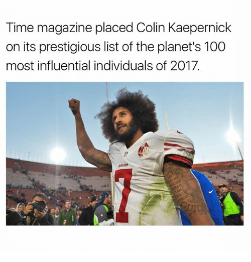 time magazine: Time magazine placed Colin Kaepernick  on its prestigious list of the planet's 100  most influential individuals of 2017.