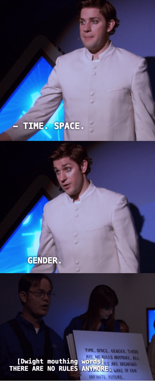 mouthing: TIME. SPACE   GENDER   TIME SPACE. GENDER. THERE  ARE NO RULES ANYMORE. ALL  ES ARE BREAKING  EWAKE OF OUR  [Dwight mouthing words!  THERE ARE NO RULES ANYMORE  INİİNTE FUTURE.