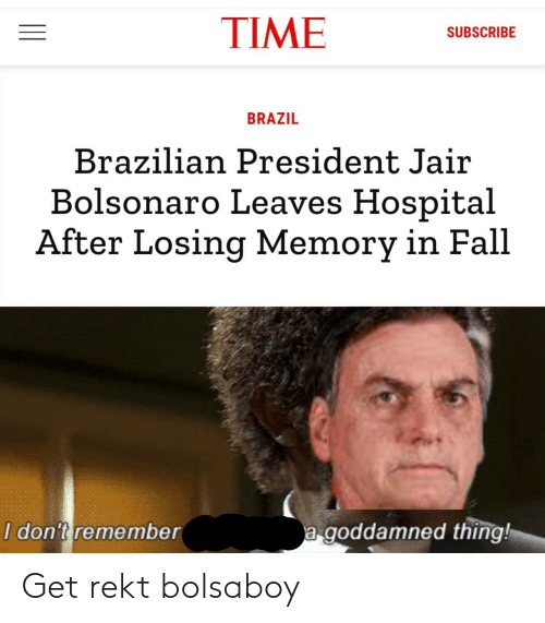 goddamned: TIME  SUBSCRIBE  BRAZIL  Brazilian President Jair  Bolsonaro Leaves Hospital  After Losing Memory in Fall  a goddamned thing!  I don't remember Get rekt bolsaboy