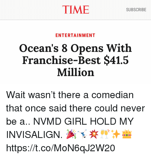Memes, Best, and Girl: TIME  SUBSCRIBE  ENTERTAINMENT  Ocean's 8 Opens With  Franchise-Best $41.5  Million Wait wasn't there a comedian that once said there could never be a.. NVMD GIRL HOLD MY INVISALIGN. 🎉🤸🏻‍♂️💥🥂✨👑 https://t.co/MoN6qJ2W20