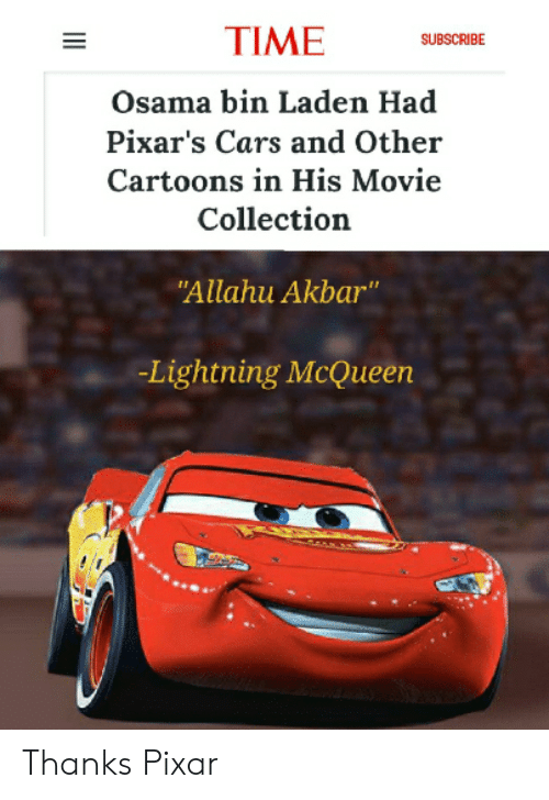 "lightning mcqueen: TIME  SUBSCRIBE  Osama bin Laden Had  Pixar's Cars and Other  Cartoons in His Movie  Collection  ""Allahu Akbar""  -Lightning McQueen Thanks Pixar"
