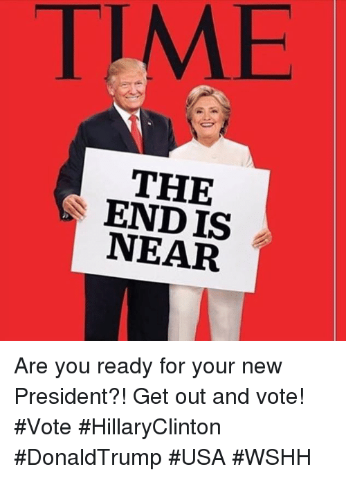 get-out-and-vote: TIME  THE  ENDIS  NEAR Are you ready for your new President?! Get out and vote! #Vote  #HillaryClinton #DonaldTrump #USA #WSHH