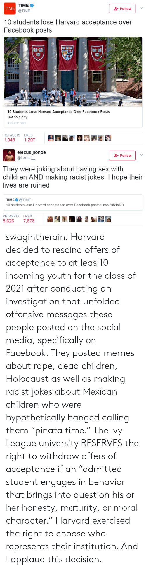 "Incoming: TIME  @TIME  TIME  Follovw  10 students lose Harvard acceptance over  Facebook posts  10 Students Lose Harvard Acceptance Over Facebook Posts  Not so funny  fortune.com  RETWEETS LIKES  1,045 1,207   elexus jionde  @Lexual  Follow | .  They were joking about having sex with  children AND making racist jokes. I hope their  lives are ruined  TIME@TIME  10 students lose Harvard acceptance over Facebook posts ti.me/2sK1XNEB  RETWEETS LIKES  5,626 7,878 swagintherain: Harvard decided to rescind offers of acceptance to at leas 10 incoming youth for the class of 2021 after conducting an investigation that unfolded offensive messages these people posted on the social media, specifically on Facebook. They posted memes about rape, dead children, Holocaust as well as making racist jokes about Mexican children who were hypothetically hanged calling them ""pinata time.""   The Ivy League university RESERVES the right to withdraw offers of acceptance   if an ""admitted student engages in behavior that brings into question his or her honesty, maturity, or moral character.""   Harvard exercised the right to choose who represents their institution. And I applaud this decision."