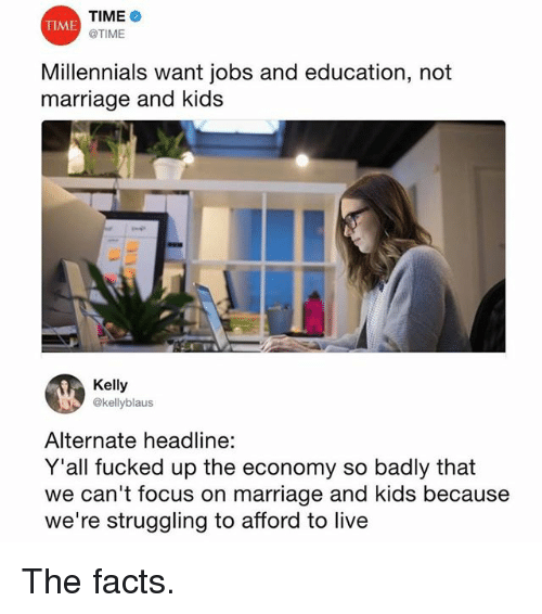 Facts, Funny, and Marriage: TIME  @TIME  TIME  Millenials want jobs and education, not  Millennials want jobs and education, not  marriage and kids  Kelly  @kellyblaus  Alternate headline:  Y'all fucked up the economy so badly that  we can't focus on marriage and kids because  we're struggling to afford to live The facts.