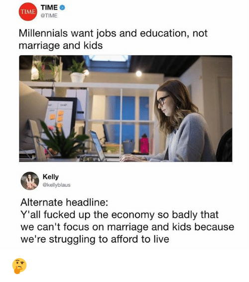 Marriage, Memes, and Millennials: TIME  @TIME  TIME  Millennials want jobs and education  marriage and kids  , not  Kelly  @kellyblaus  Alternate headline:  Y'all fucked up the economy so badly that  we can't focus on marriage and kids because  we're struggling to afford to live 🤔
