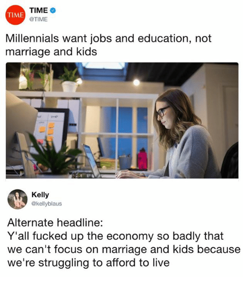 Dank, Marriage, and Millennials: TIME  @TIME  TIME  Millennials want jobs and education, not  marriage and kids  Kelly  @kellyblaus  Alternate headline:  Y'all fucked up the economy so badly that  we can't focus on marriage and kids because  we're struggling to afford to live