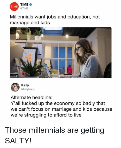 Marriage, Memes, and Being Salty: TIME  @TIME  TIME  Millennials want jobs and education, not  marriage and kids  Kelly  @kellyblaus  Alternate headline:  Y'all fucked up the economy so badly that  we can't focus on marriage and kids because  we're struggling to afford to live Those millennials are getting SALTY!