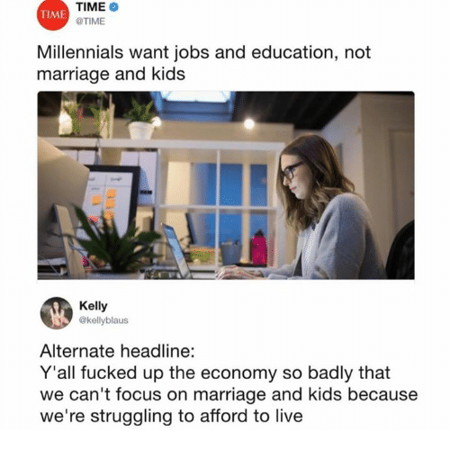 Marriage, Millennials, and Focus: TIME  TIME  TIME  Millennials want jobs and education, not  marriage and kids  Kelly  @kellyblaus  Alternate headline:  Y'all fucked up the economy so badly that  we can't focus on marriage and kids because  we're struggling to afford to live