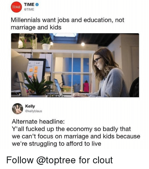 Marriage, Millennials, and Focus: TIME  @TIME  TIME  Millennials want jobs and education, not  marriage and kids  Kelly  @kellyblaus  Alternate headline:  Y'all fucked up the economy so badly that  we can't focus on marriage and kids because  we're struggling to afford to live Follow @toptree for clout