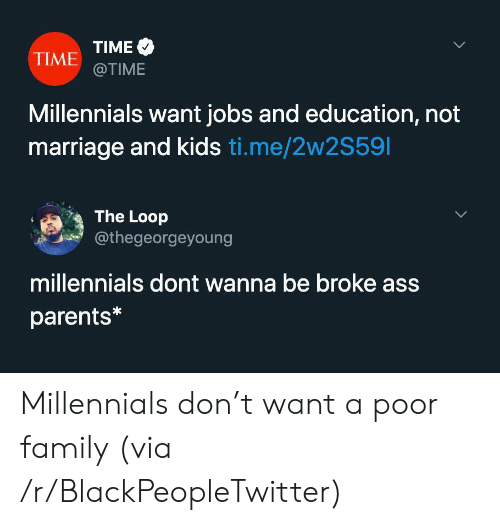 Marriage: TIME  TIME @TIME  Millennials want jobs and education, not  marriage and kids ti.me/2w2S591  The Loop  @thegeorgeyoung  millennials dont wanna be broke ass  parents* Millennials don't want a poor family (via /r/BlackPeopleTwitter)