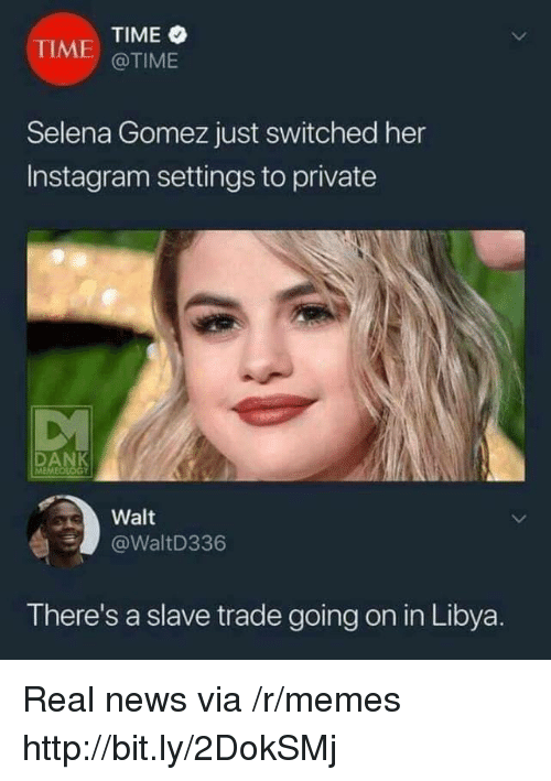 libya: TIME  @TIME  TIME  Selena Gomez just switched her  Instagram settings to private  Walt  @WaltD336  There's a slave trade going on in Libya. Real news via /r/memes http://bit.ly/2DokSMj