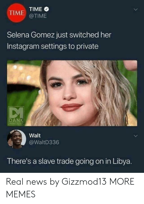 libya: TIME  @TIME  TIME  Selena Gomez just switched her  Instagram settings to private  Walt  @WaltD336  There's a slave trade going on in Libya. Real news by Gizzmod13 MORE MEMES