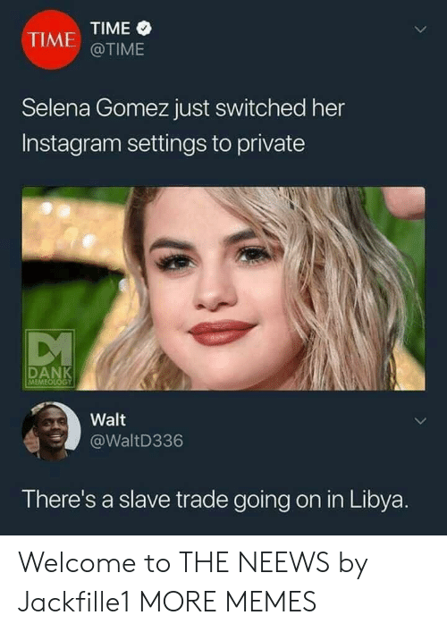 libya: TIME  @TIME  TIME  Selena Gomez just switched her  Instagram settings to private  RANK  MEME  Walt  @WaltD336  There's a slave trade going on in Libya Welcome to THE NEEWS by Jackfille1 MORE MEMES