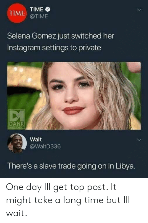libya: TIME  @TIME  TIME  Selena Gomez just switched her  Instagram settings to private  DAN  MEMI  Walt  @WaltD336  There's a slave trade going on in Libya. One day Ill get top post. It might take a long time but Ill wait.