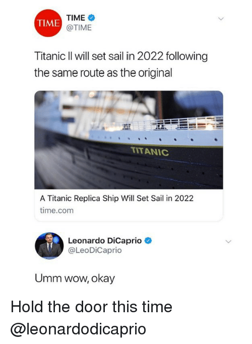 Hold The Door: TIME  @TIME  TIME  Titanic Il will set sail in 2022 following  the same route as the original  ITANIC  A Titanic Replica Ship Will Set Sail in 2022  time.com  Leonardo DiCaprio  @LeoDiCaprio  Umm wow, okay Hold the door this time @leonardodicaprio