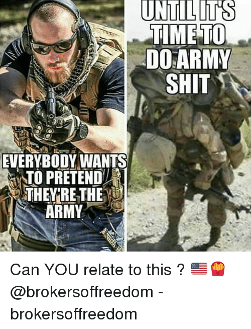Memes, Shit, and Army: TIME TO  DO ARMY  SHIT  EVERYBODY WANTS  ATO PRETEND  THEY RE THE  ARMY Can YOU relate to this ? 🇺🇸🍟 @brokersoffreedom - brokersoffreedom