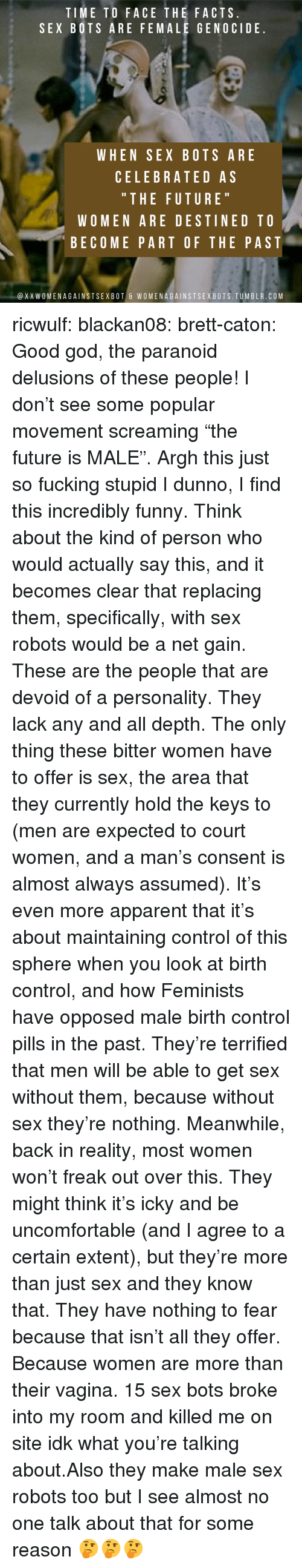 "Feminists: TIME TO FACE THE FACTS  SEX BOTS ARE FEMALE GENOCIDE  WHEN SEX BOTS ARE  CELEBRATED AS  "" THE FUTURE  WOMEN ARE DESTINED TO  BECOME PART OF THE PAST  @XXWOMENAGAINSTSEXBOT & WOMENAGAINSTSEXBOTS.TUMBLR.COM ricwulf:  blackan08:   brett-caton: Good god, the paranoid delusions of these people! I don't see some popular movement screaming ""the future is MALE"". Argh this just so fucking stupid   I dunno, I find this incredibly funny. Think about the kind of person who would actually say this, and it becomes clear that replacing them, specifically, with sex robots would be a net gain. These are the people that are devoid of a personality. They lack any and all depth. The only thing these bitter women have to offer is sex, the area that they currently hold the keys to (men are expected to court women, and a man's consent is almost always assumed). It's even more apparent that it's about maintaining control of this sphere when you look at birth control, and how Feminists have opposed male birth control pills in the past.  They're terrified that men will be able to get sex without them, because without sex they're nothing. Meanwhile, back in reality, most women won't freak out over this. They might think it's icky and be uncomfortable (and I agree to a certain extent), but they're more than just sex and they know that. They have nothing to fear because that isn't all they offer. Because women are more than their vagina.   15 sex bots broke into my room and killed me on site idk what you're talking about.Also they make male sex robots too but I see almost no one talk about that for some reason 🤔🤔🤔"