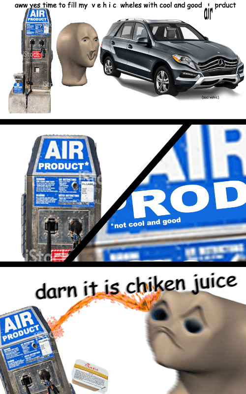 Darn It: time to fill my vehic wheles with cool and good i prduct  AIR  aww yes  PRODUCT  (sad vehic)  AIR  PRODUCT*  ROD  *not cool and good  darn it is chiken juice  AIR  PRODUCT