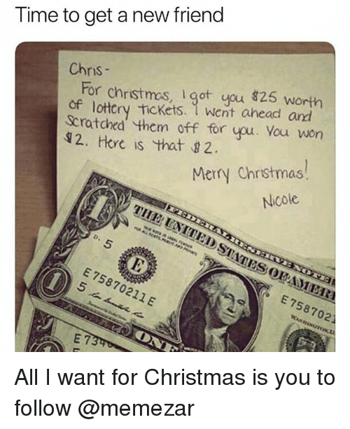 Hore: Time to get a new friend  Chnis  For christmos, got you 826s  of lottery Tickets. 1 went ahead and  Scratohed them off for you. You won  12, Hore is that 2  Merry Chrstmas  Nicole  E 75870211 E  E 758702 All I want for Christmas is you to follow @memezar