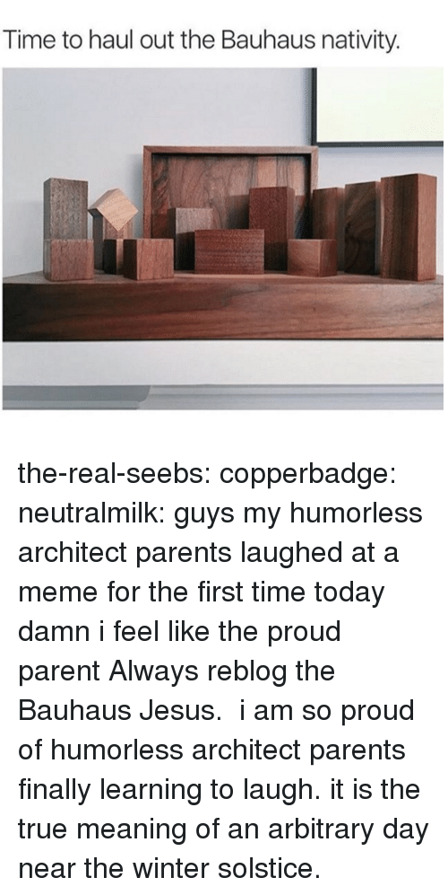 Architect: Time to haul out the Bauhaus nativity. the-real-seebs: copperbadge:   neutralmilk:  guys my humorless architect parents laughed at a meme for the first time today damn i feel like the proud parent  Always reblog the Bauhaus Jesus.    i am so proud of humorless architect parents finally learning to laugh. it is the true meaning of an arbitrary day near the winter solstice.