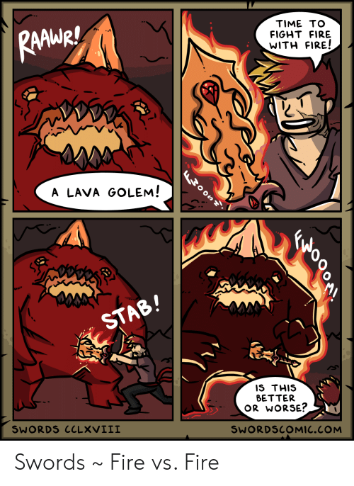 stab: TIME TO  RAWARI  FIGHT FIRE  WITH FIRE!  W0OS7  A LAVA GOLEM!  STAB!  IS THIS  BETTER  OR WORSE?  SWORDS CCLXVIII  SWORDSCOMIC.COM Swords ~ Fire vs. Fire
