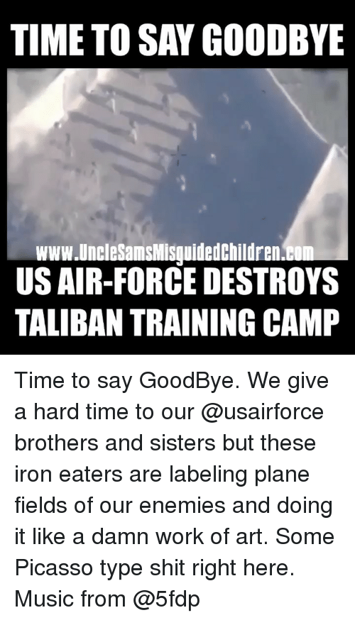 brothers and sisters: TIME TO SAY GOODBYE  www.UncleSamsMisquidedchildren.b  US AIR-FORCE DESTROYS  TALIBAN TRAINING CAMP Time to say GoodBye. We give a hard time to our @usairforce brothers and sisters but these iron eaters are labeling plane fields of our enemies and doing it like a damn work of art. Some Picasso type shit right here. Music from @5fdp