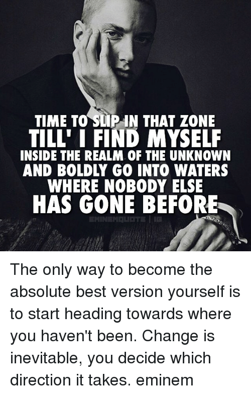 Eminem, Memes, and 🤖: TIME TO SLIP UN THAT ZONE  TILL' I FIND MYSELF  INSIDE THE REALM. OF THE UNKNOWN  AND BOLDLY GO INTO WATERS  WHERE NOBODY ELSE  HAS GONE BEFORE  EMINEM LIOTE I The only way to become the absolute best version yourself is to start heading towards where you haven't been. Change is inevitable, you decide which direction it takes. eminem