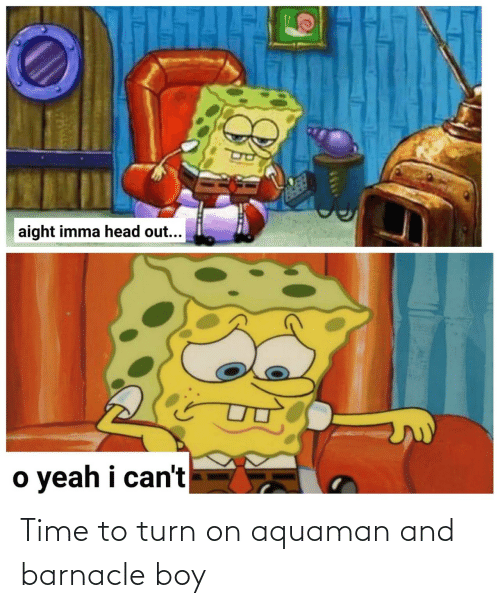 turn on: Time to turn on aquaman and barnacle boy