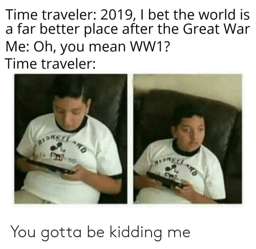 Kidding Me: Time traveler: 2019, I bet the world is  a far better place after the Great War  Me: Oh, you mean WW1?  Time traveler:  ARD You gotta be kidding me