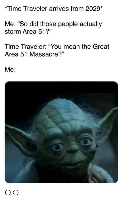 """Massacre: *Time Traveler arrives from 2029*  Me: """"So did those people actually  storm Area 51?""""  Time Traveler: """"You mean the Great  Area 51 Massacre?""""  Me: O.O"""