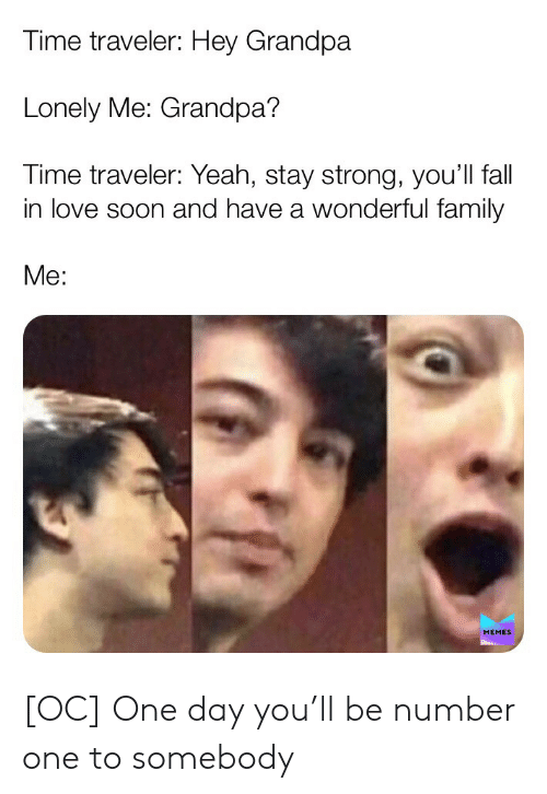 Me Memes: Time traveler: Hey Grandpa  Lonely Me: Grandpa?  Time traveler: Yeah, stay strong, you'll fall  in love soon and have a wonderful family  Me:  MEMES [OC] One day you'll be number one to somebody