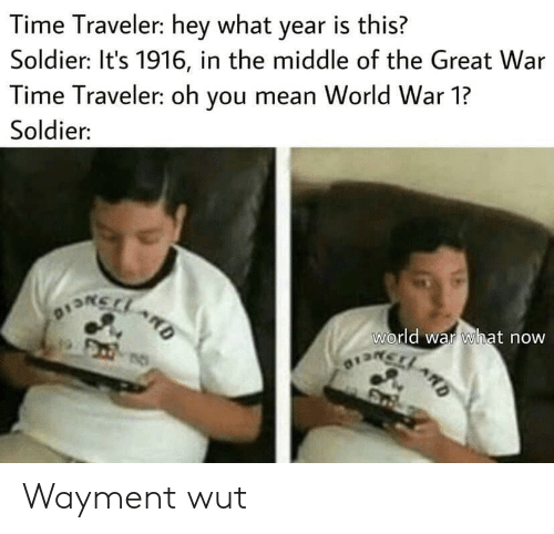 soldier: Time Traveler: hey what year is this?  Soldier: It's 1916, in the middle of the Great War  Time Traveler: oh you mean World War 1?  Soldier:  world war what now  OISRCLARD  D Wayment wut