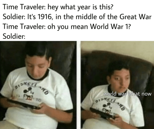 soldier: Time Traveler: hey what year is this?  Soldier: It's 1916, in the middle of the Great War  Time Traveler: oh you mean World War 1?  Soldier:  world war what now  DSNCIO  13LARD  ARD