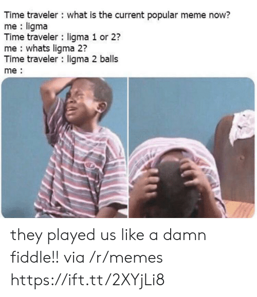 They Played Us: Time traveler what is the current popular meme now?  me ligma  Time traveler ligma 1 or 2?  me whats ligma 2?  Time traveler ligma 2 balls  me they played us like a damn fiddle!! via /r/memes https://ift.tt/2XYjLi8