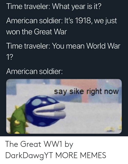 soldier: Time traveler: What year is it?  American soldier: It's 1918, we just  won the Great War  Time traveler: You mean World War  1?  American soldier:  say sike right now The Great WW1 by DarkDawgYT MORE MEMES