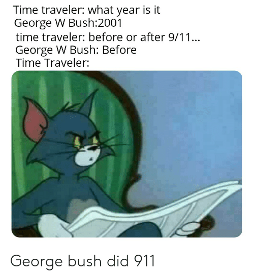 bush did 911: Time traveler: what year is it  George W Bush:2001  time traveler: before or after 9/11...  George W Bush: Before  Time Traveler: George bush did 911