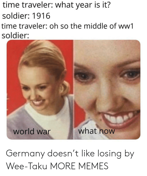 soldier: time traveler: what year is it?  soldier: 1916  time traveler: oh so the middle of ww1  soldier:  what now  world war Germany doesn't like losing by Wee-Taku MORE MEMES