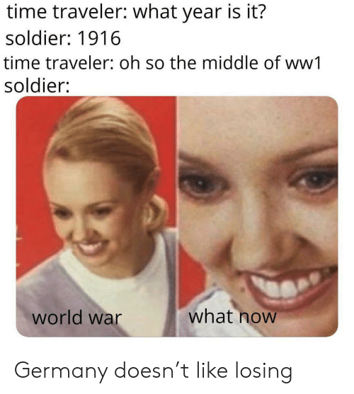 Germany, The Middle, and Time: time traveler: what year is it?  soldier: 1916  time traveler: oh so the middle of ww1  soldier:  what now  world war Germany doesn't like losing