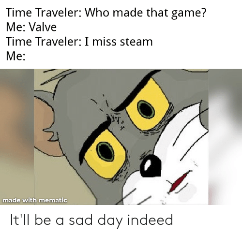 Valve Time: Time Traveler: Who made that game?  Me: Valve  Time Traveler: I miss steam  Ме:  made with mematic It'll be a sad day indeed