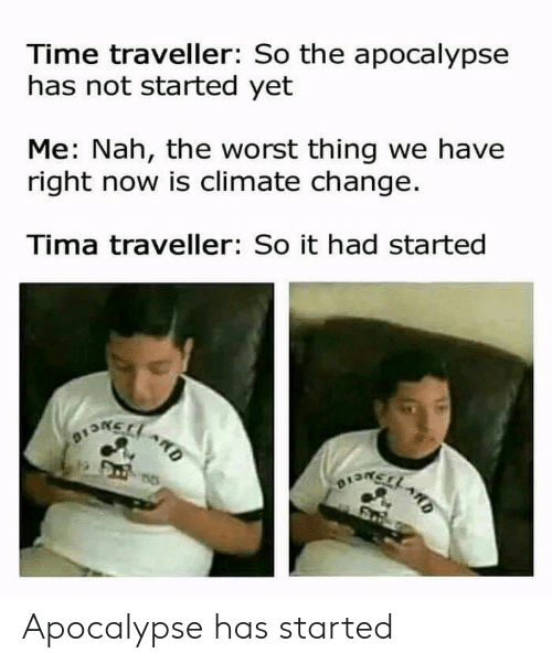 ard: Time traveller: So the apocalypse  has not started yet  Me: Nah, the worst thing we have  right now is climate change.  Tima traveller: So it had started  BONELO  ARD  1  OEMELL ARD Apocalypse has started