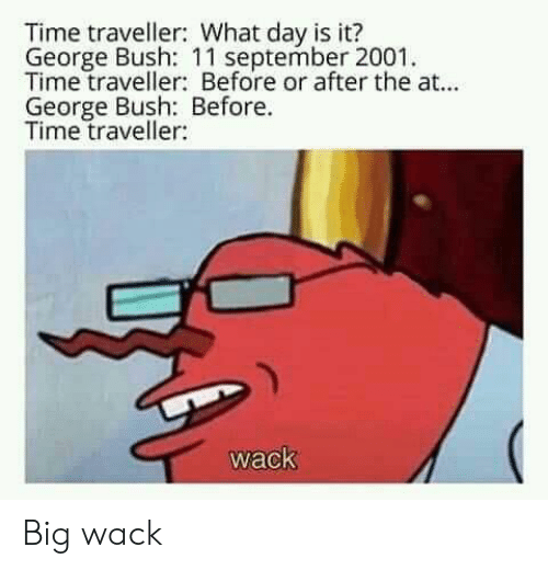 bush: Time traveller: What day is it?  George Bush: 11 september 2001  Time traveller: Before or after the at...  George Bush: Before.  Time traveller:  wack Big wack