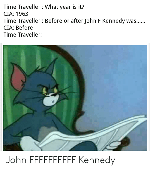 Ffffffffff: Time Traveller: What year is it?  CIA: 1963  Time Traveller : Before or after John F Kennedy was....  CIA: Before  V  Time Traveller: John FFFFFFFFFF Kennedy