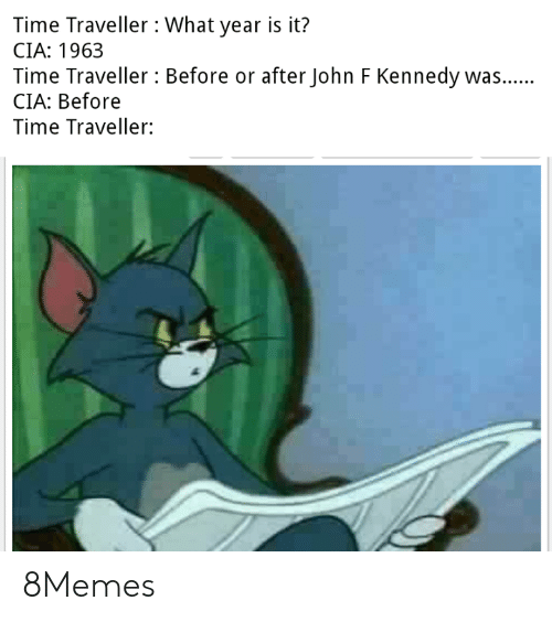 cia: Time Traveller What year is it?  CIA: 1963  Time Traveller Before or after John F Kennedy was..  CIA: Before  Time Traveller: 8Memes