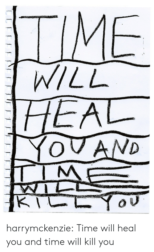 Heal: TIME  WILL  HEAL  YOVAND  TIM  KTCLY harrymckenzie: Time will heal you and time will kill you