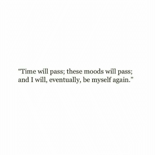 "Be Myself: ""Time will pass; these moods will pass;  and I will, eventually, be myself again.""  05"